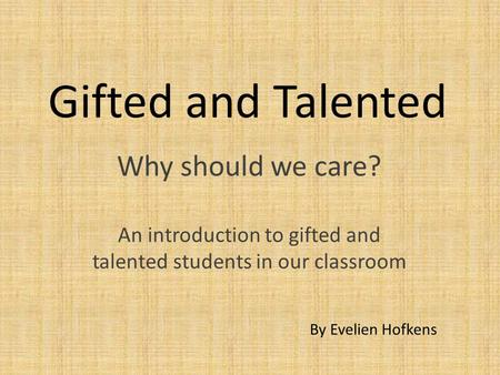 Gifted and Talented Why should we care? An introduction to gifted and talented students in our classroom By Evelien Hofkens.