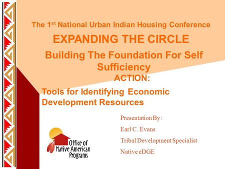 The 1 st National Urban Indian Housing Conference EXPANDING THE CIRCLE Building The Foundation For Self Sufficiency ACTION: Tools for Identifying Economic.