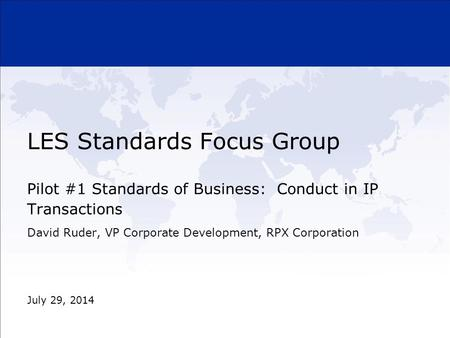 LES Standards Focus Group Pilot #1 Standards of Business: Conduct in IP Transactions July 29, 2014 David Ruder, VP Corporate Development, RPX Corporation.