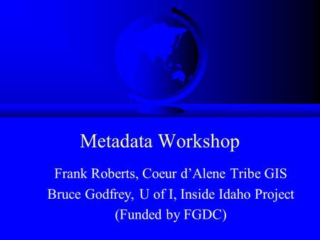 Metadata Workshop Frank Roberts, Coeur d'Alene Tribe GIS Bruce Godfrey, U of I, Inside Idaho Project (Funded by FGDC)