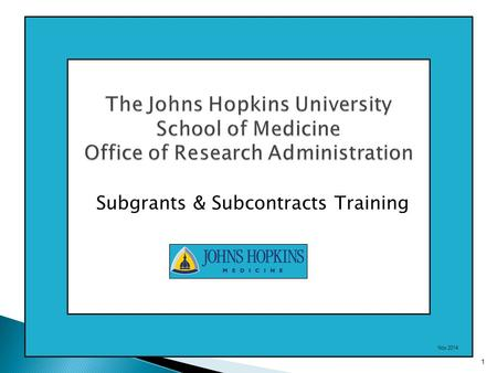 The Johns Hopkins University School of Medicine Office of Research Administration Subgrants & Subcontracts Training 1 Nov 2014.