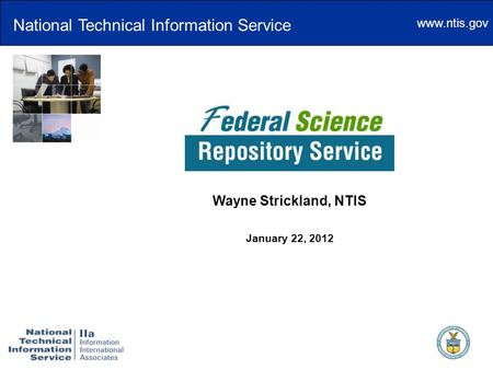 Www.ntis.gov The Federal Science Repository Service Wayne Strickland, NTIS January 22, 2012 National Technical Information Service.