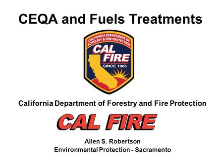 CEQA and Fuels Treatments California Department of Forestry and Fire Protection Allen S. Robertson Environmental Protection - Sacramento.