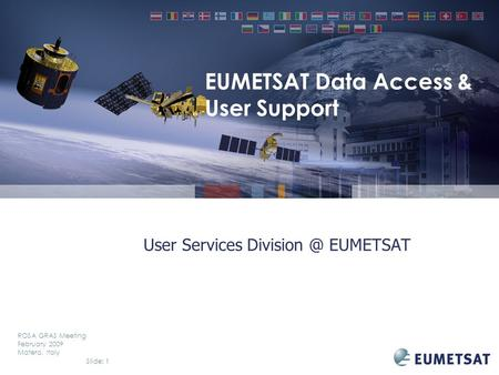 Slide: 1 ROSA GRAS Meeting February 2009 Matera, Italy User Services EUMETSAT EUMETSAT Data Access & User Support.