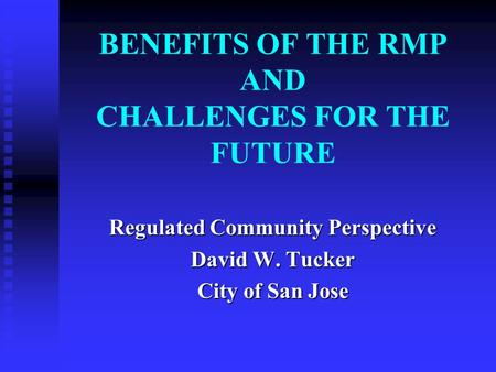 BENEFITS OF THE RMP AND CHALLENGES FOR THE FUTURE Regulated Community Perspective David W. Tucker City of San Jose.