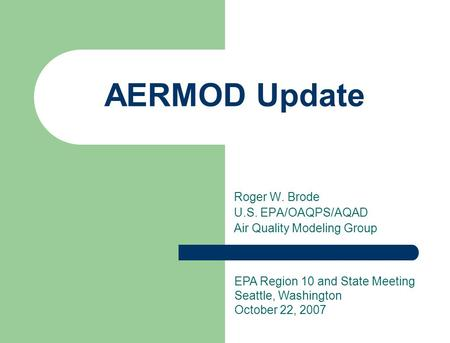 Roger W. Brode U.S. EPA/OAQPS/AQAD Air Quality Modeling Group AERMOD Update EPA Region 10 and State Meeting Seattle, Washington October 22, 2007.