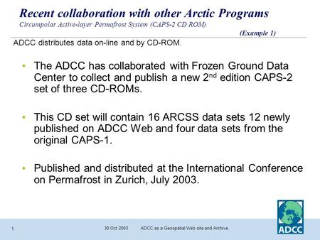 30 Oct 2003 ADCC as a Geospatial Web site and Archive. 1 Recent collaboration with other Arctic Programs Circumpolar Active-layer Permafrost System (CAPS-2.