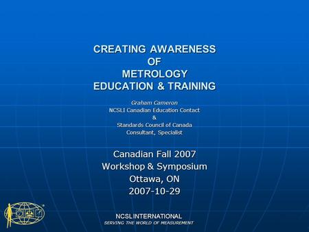 NCSL INTERNATIONAL SERVING THE WORLD OF MEASUREMENT CREATING AWARENESS OF METROLOGY EDUCATION & TRAINING Graham Cameron NCSLI Canadian Education Contact.