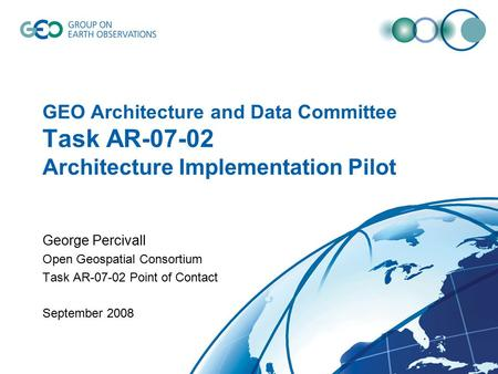 GEO Architecture and Data Committee Task AR-07-02 Architecture Implementation Pilot George Percivall Open Geospatial Consortium Task AR-07-02 Point of.