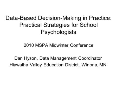 Data-Based Decision-Making in Practice: Practical Strategies for School Psychologists 2010 MSPA Midwinter Conference Dan Hyson, Data Management Coordinator.