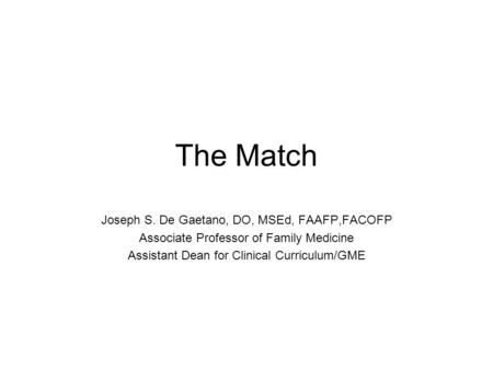 The Match Joseph S. De Gaetano, DO, MSEd, FAAFP,FACOFP Associate Professor of Family Medicine Assistant Dean for Clinical Curriculum/GME.