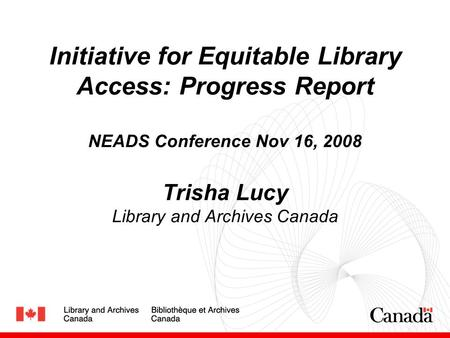 Initiative for Equitable Library Access: Progress Report NEADS Conference Nov 16, 2008 Trisha Lucy Library and Archives Canada.