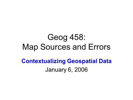 Geog 458: Map Sources and Errors Contextualizing Geospatial Data January 6, 2006.