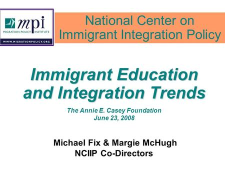 Immigrant Education and Integration Trends The Annie E. Casey Foundation June 23, 2008 Michael Fix & Margie McHugh NCIIP Co-Directors National Center on.