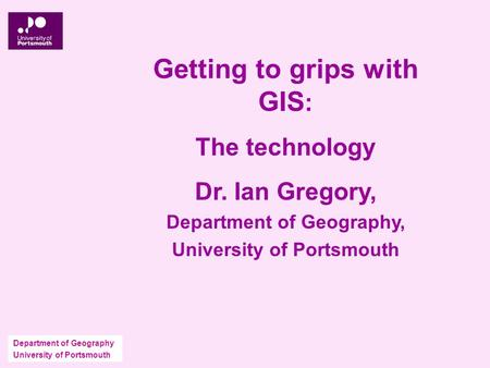 Department of Geography University of Portsmouth Getting to grips with GIS : The technology Dr. Ian Gregory, Department of Geography, University of Portsmouth.