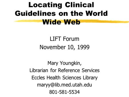 Locating Clinical Guidelines on the World Wide Web LIFT Forum November 10, 1999 Mary Youngkin, Librarian for Reference Services Eccles Health Sciences.