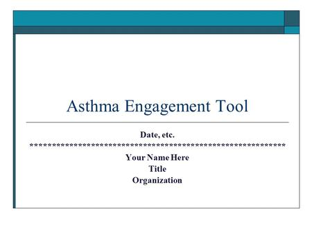Asthma Engagement Tool Date, etc. *********************************************************** Your Name Here Title Organization.