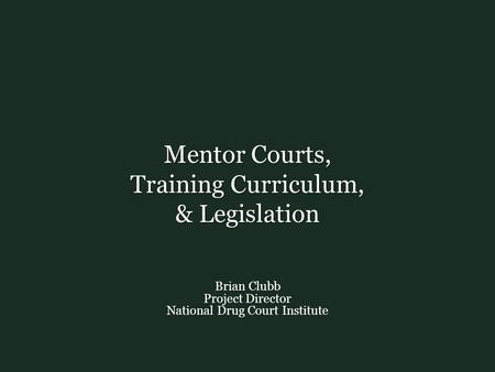 Mentor Courts, Training Curriculum, & Legislation Brian Clubb Project Director National Drug Court Institute.