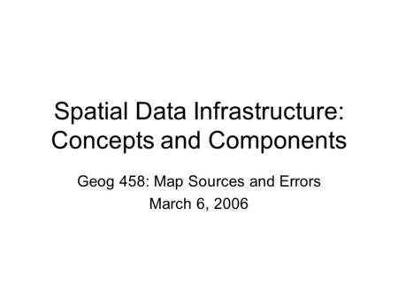 Spatial Data Infrastructure: Concepts and Components Geog 458: Map Sources and Errors March 6, 2006.