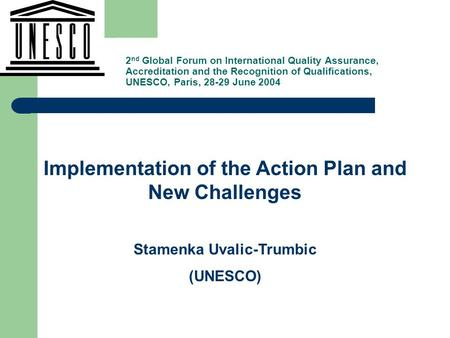 , Implementation of the Action Plan and New Challenges Stamenka Uvalic-Trumbic (UNESCO) 2 nd Global Forum on International Quality Assurance, Accreditation.