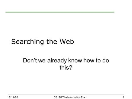 1 2/14/05CS120 The Information Era Searching the Web Don't we already know how to do this?