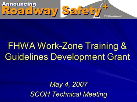 FHWA Work-Zone Training & Guidelines Development Grant May 4, 2007 SCOH Technical Meeting.