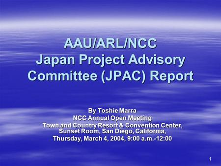 1 AAU/ARL/NCC Japan Project Advisory Committee (JPAC) Report By Toshie Marra NCC Annual Open Meeting Town and Country Resort & Convention Center, Sunset.
