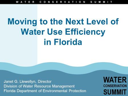 Moving to the Next Level of Water Use Efficiency in Florida Janet G. Llewellyn, Director Division of Water Resource Management Florida Department of Environmental.