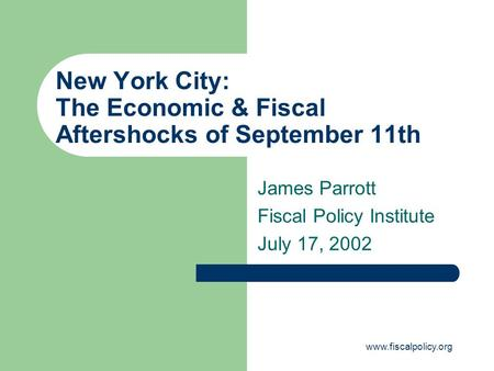 Www.fiscalpolicy.org New York City: The Economic & Fiscal Aftershocks of September 11th James Parrott Fiscal Policy Institute July 17, 2002.