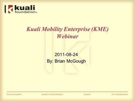 Kuali Mobility Enterprise (KME) Webinar 2011-08-24 By: Brian McGough.