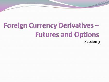 Session 3. Learning objectives After completing this you will have an understanding of 1. Financial derivatives 2. Foreign currency futures 3. Foreign.