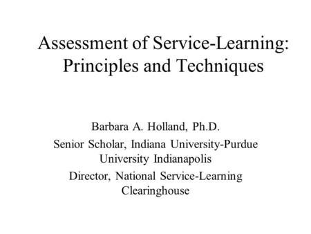 Assessment of Service-Learning: Principles and Techniques Barbara A. Holland, Ph.D. Senior Scholar, Indiana University-Purdue University Indianapolis Director,