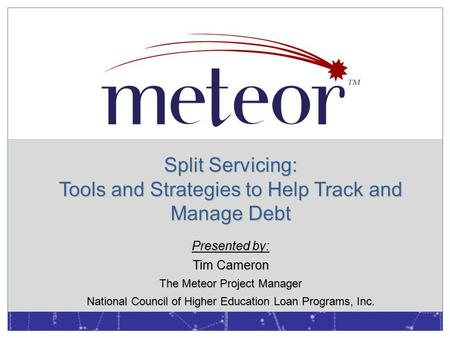 Split Servicing: Tools and Strategies to Help Track and Manage Debt Presented by: Tim Cameron The Meteor Project Manager National Council of Higher Education.
