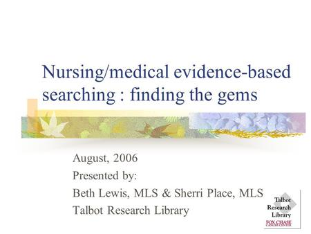 Nursing/medical evidence-based searching : finding the gems August, 2006 Presented by: Beth Lewis, MLS & Sherri Place, MLS Talbot Research Library.