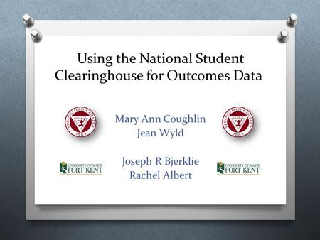 Using the National Student Clearinghouse for Outcomes Data Mary Ann Coughlin Jean Wyld Joseph R Bjerklie Rachel Albert.