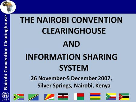 Nairobi Convention Clearinghouse THE NAIROBI CONVENTION CLEARINGHOUSE AND INFORMATION SHARING SYSTEM 26 November-5 December 2007, Silver Springs, Nairobi,