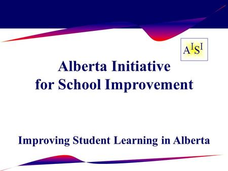 Alberta Initiative for School Improvement Improving Student Learning in Alberta.