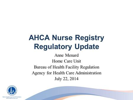 AHCA Nurse Registry Regulatory Update Anne Menard Home Care Unit Bureau of Health Facility Regulation Agency for Health Care Administration July 22, 2014.