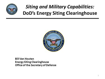 1 Siting and Military Capabilities: DoD's Energy Siting Clearinghouse Bill Van Houten Energy Siting Clearinghouse Office of the Secretary of Defense.