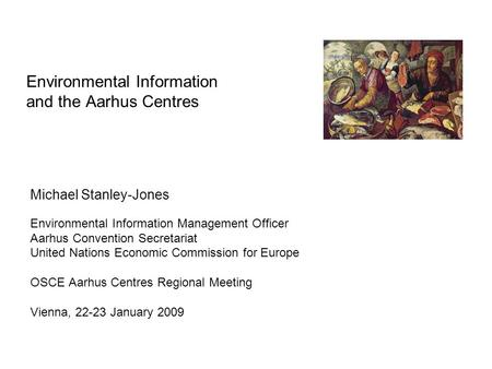 Environmental Information and the Aarhus Centres Michael Stanley-Jones Environmental Information Management Officer Aarhus Convention Secretariat United.