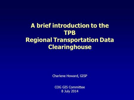 A brief introduction to the TPB Regional Transportation Data Clearinghouse Charlene Howard, GISP COG GIS Committee 8 July 2014.