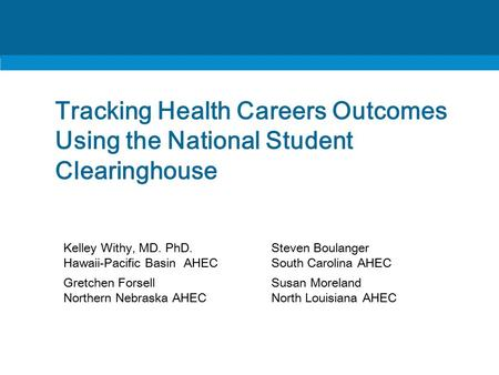 Tracking Health Careers Outcomes Using the National Student Clearinghouse Kelley Withy, MD. PhD. Hawaii-Pacific Basin AHEC Steven Boulanger South Carolina.