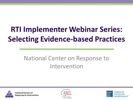 National Center on Response to Intervention RTI Implementer Webinar Series: Selecting Evidence-based Practices.