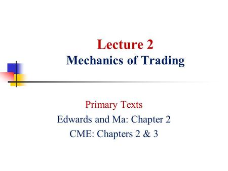 Lecture 2 Mechanics of Trading Primary Texts Edwards and Ma: Chapter 2 CME: Chapters 2 & 3.