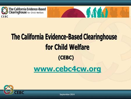 Www.cebc4cw.org September 2014. The California Evidence-Based Clearinghouse for Child Welfare (CEBC) In 2004, the California Department of Social Services,