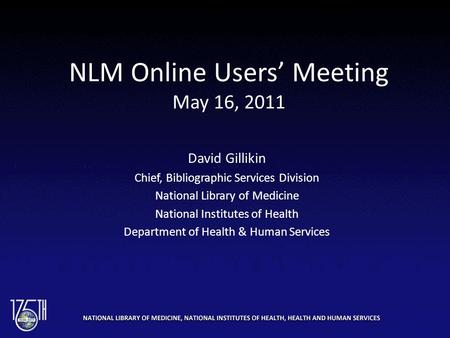 NLM Online Users' Meeting May 16, 2011 David Gillikin Chief, Bibliographic Services Division National Library of Medicine National Institutes of Health.