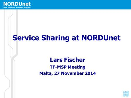 NORDUnet Nordic Infrastructure for Research & Education Service Sharing at NORDUnet Lars Fischer TF-MSP Meeting Malta, 27 November 2014.