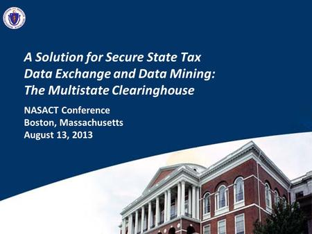 A Solution for Secure State Tax Data Exchange and Data Mining: The Multistate Clearinghouse NASACT Conference Boston, Massachusetts August 13, 2013.