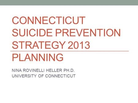 CONNECTICUT SUICIDE PREVENTION STRATEGY 2013 PLANNING NINA ROVINELLI HELLER PH.D. UNIVERSITY OF CONNECTICUT.