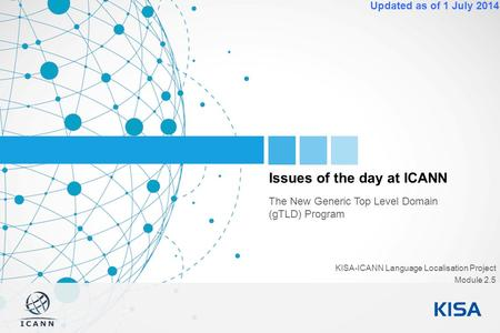1 Updated as of 1 July 2014 Issues of the day at ICANN The New Generic Top Level Domain (gTLD) Program KISA-ICANN Language Localisation Project Module.